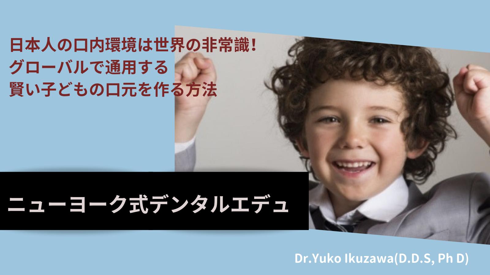 日本人の口内環境は世界の非常識! グローバルで通用する 賢い子どもの口元を作る方法〜ニューヨーク式デンタルエデュ